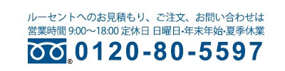 フリーダイヤル画像 お見積もり、ご注文、お問い合わせは 0120-80-5597 まで 営業時間 9:00〜18:00 定休日 年末年始・夏期休業